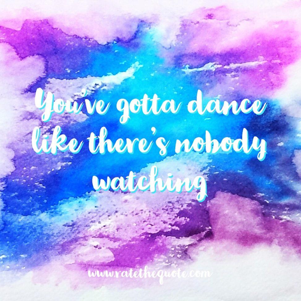 """You've gotta dance like there's nobody watching."" – William W. Purkey"