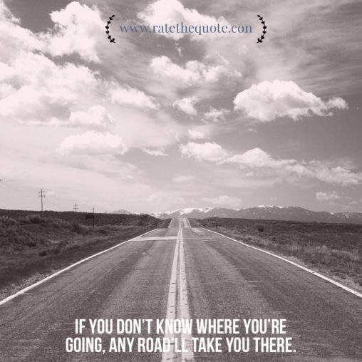 """If you don't know where you're going, any road'll take you there."" – George Harrison"