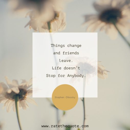 """Things change and friends leave. Life doesn't Stop for Anybody."" – Stephen Chbosky"