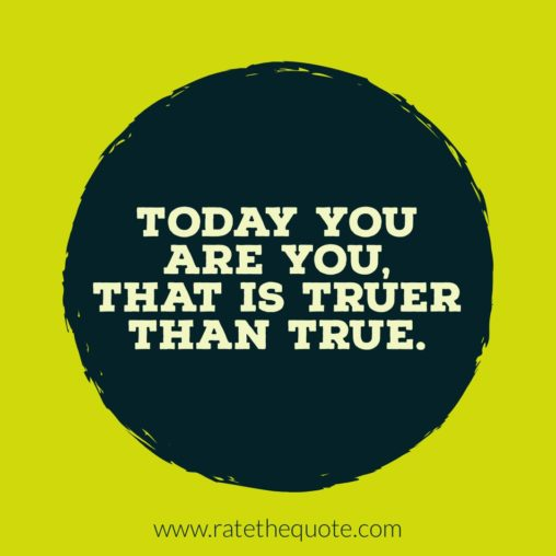 Today you are you, that is truer than true.