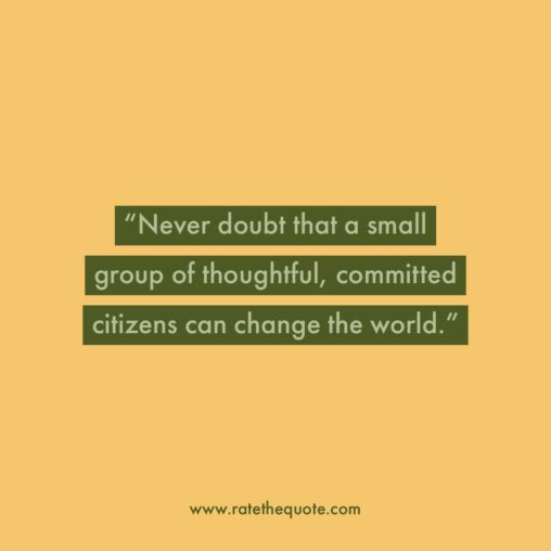 """""""Never doubt that a small group of thoughtful, committed citizens can change the world."""" – Margaret Mead"""