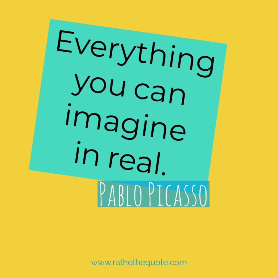 """Everything you can imagine in real."" – Pablo Picasso"