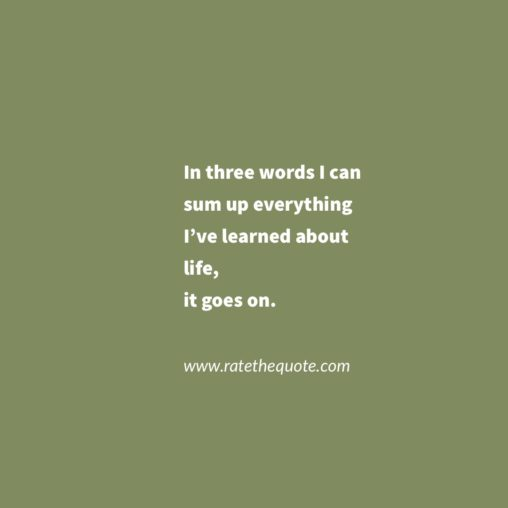 """""""In three words I can sum up everything I've learned about life, it goes on."""" – Robert Frost"""
