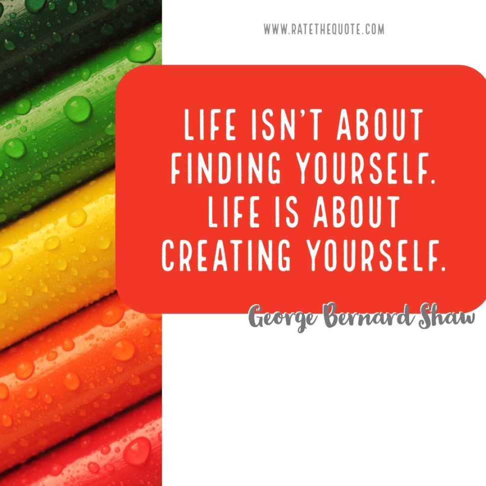 """Life isn't about finding yourself. Life is about creating yourself."" – George Bernard Shaw"