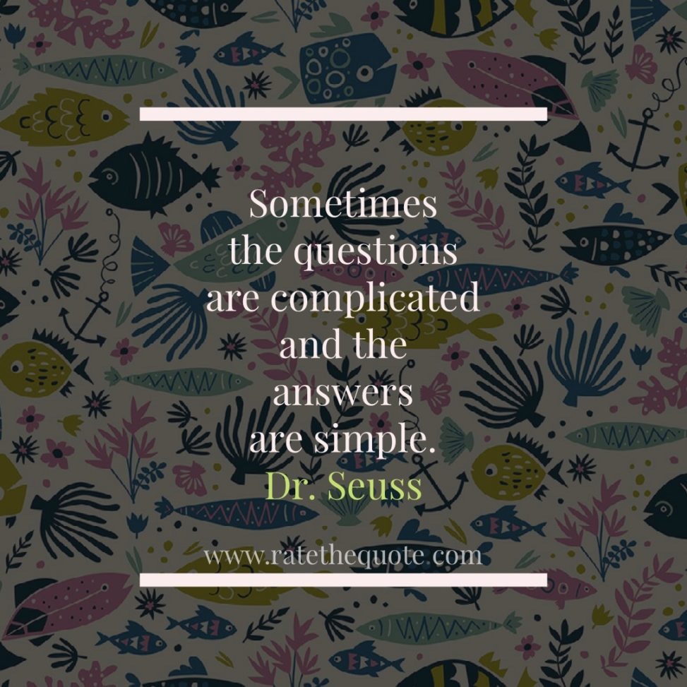 "Sometimes the questions are complicated and the answers are simple."" – Dr. Seuss"