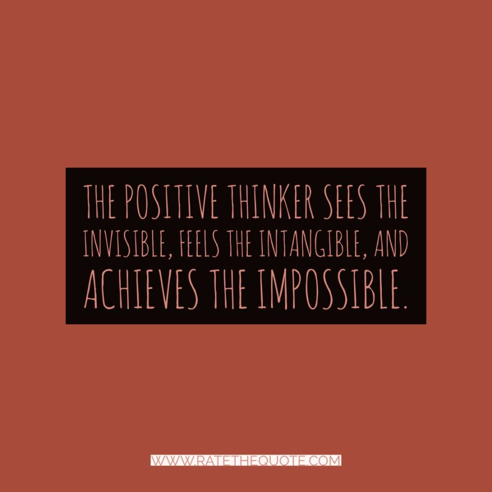 The positive thinker sees the invisible, feels the intangible, and achieves the impossible.