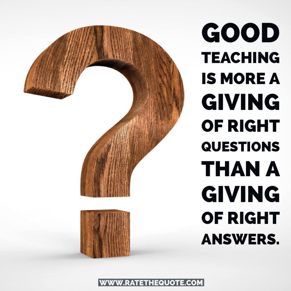 """""""Good teaching is more a giving of right questions than a giving of right answers."""""""