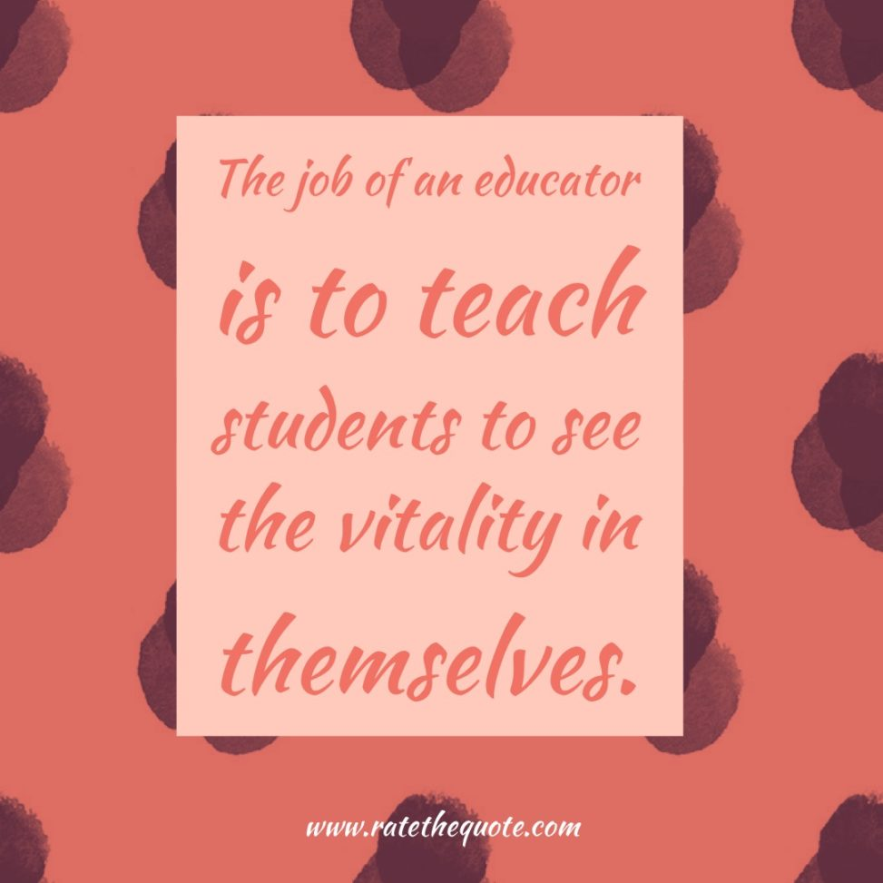 The job of an educator is to teach students to see the vitality in themselves.