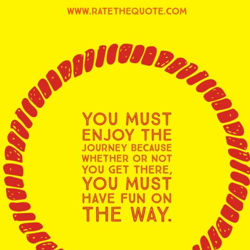 You must enjoy the journey because whether or not you get there, you must have fun on the way.