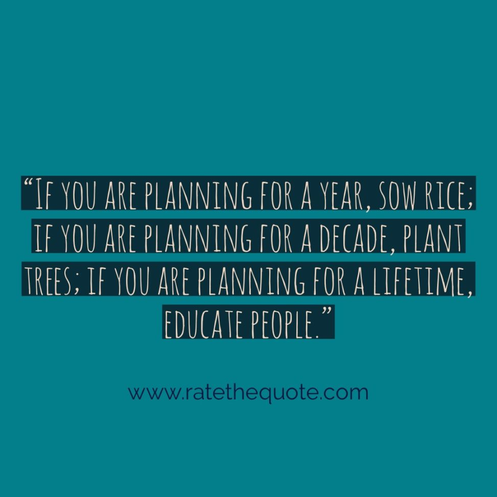 """""""If you are planning for a year, sow rice; if you are planning for a decade, plant trees; if you are planning for a lifetime, educate people."""""""