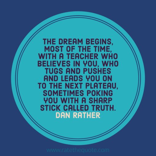 """The dream begins, most of the time, with a teacher who believes in you, who tugs and pushes and leads you on to the next plateau, sometimes poking you with a sharp stick called truth."" Dan Rather"