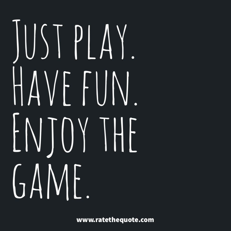 Just play. Have fun. Enjoy the game. Michael Jordan