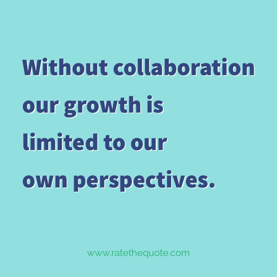 Without collaboration our growth is limited to our own perspectives.
