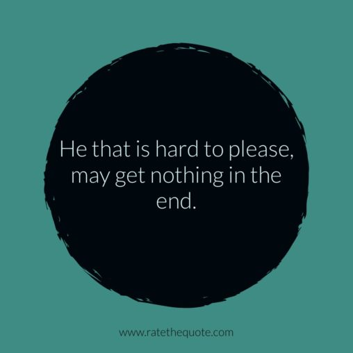 He that is hard to please, may get nothing in the end.