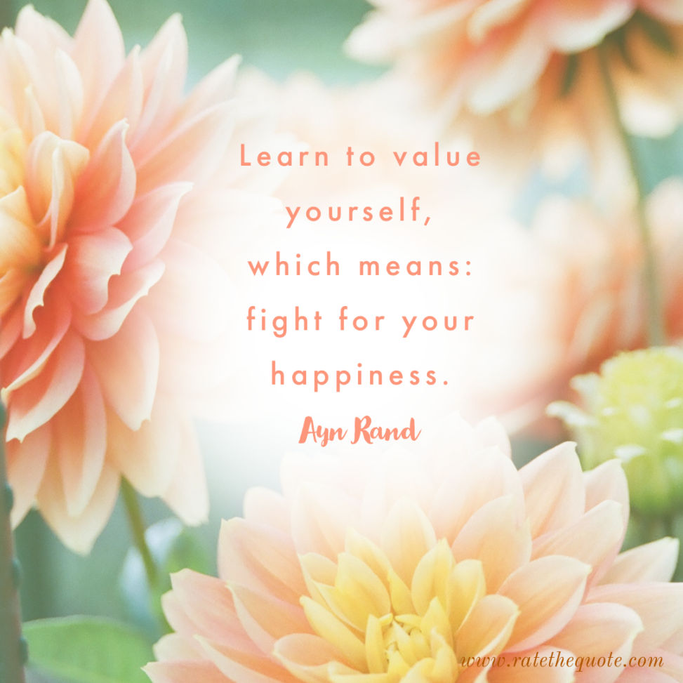"""Learn to value yourself, which means: fight for your happiness."" – Ayn Rand"