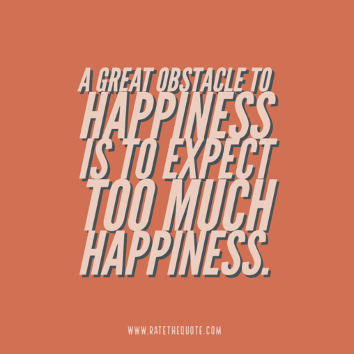 """A great obstacle to happiness is to expect too much happiness."""