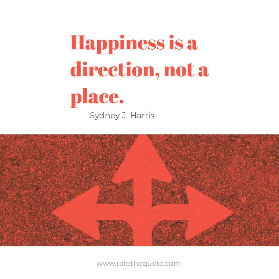 Happiness is a direction, not a place.— Sydney J. Harris