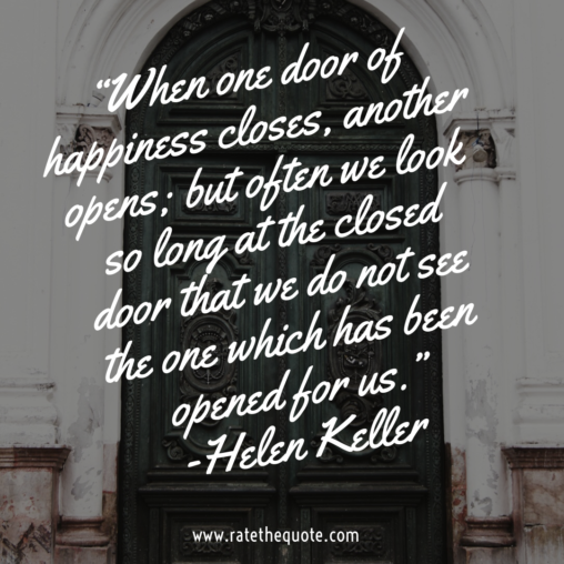 """When one door of happiness closes, another opens; but often we look so long at the closed door that we do not see the one which has been opened for us."" -Helen Keller"