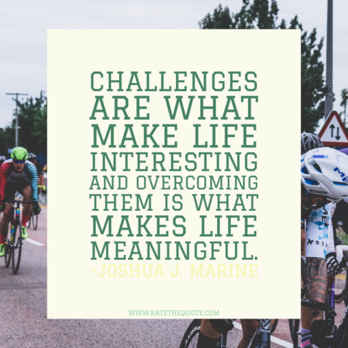 """Challenges are what make life interesting and overcoming them is what makes life meaningful."" -Joshua J. Marine"