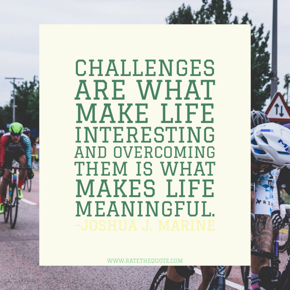 """""""Challenges are what make life interesting and overcoming them is what makes life meaningful."""" -Joshua J. Marine"""