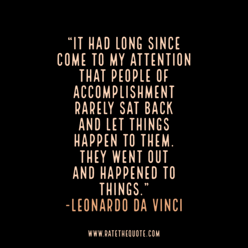 """It had long since come to my attention that people of accomplishment rarely sat back and let things happen to them. They went out and happened to things."" -Leonardo Da Vinci"