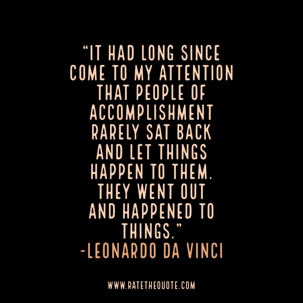 """""""It had long since come to my attention that people of accomplishment rarely sat back and let things happen to them. They went out and happened to things."""" -Leonardo Da Vinci"""
