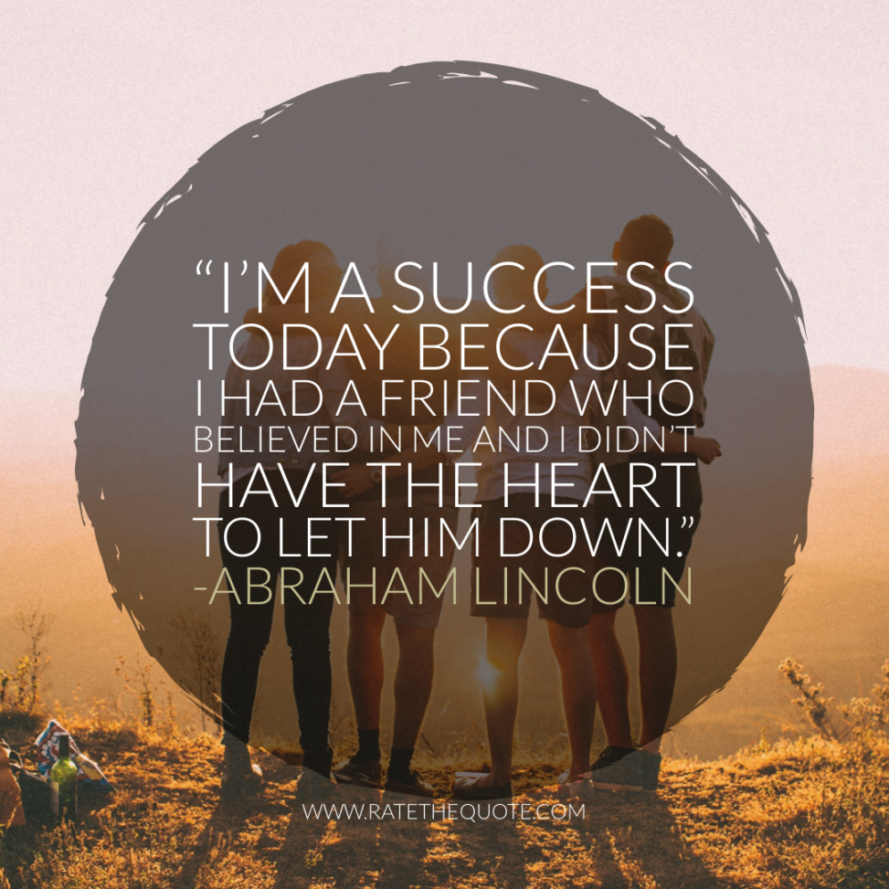 """""""I'm a success today because I had a friend who believed in me and I didn't have the heart to let him down."""" -Abraham Lincoln"""