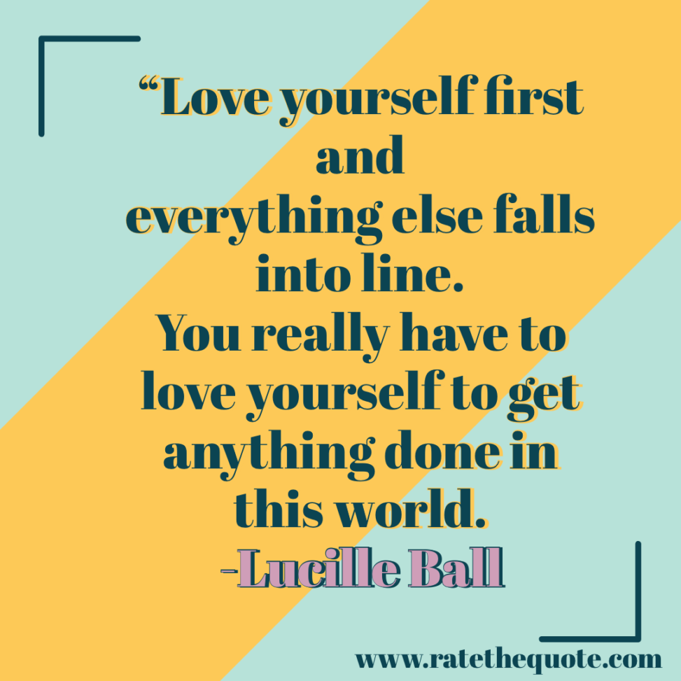 """""""Love yourself first and everything else falls into line. You really have to love yourself to get anything done in this world."""" -Lucille Ball"""