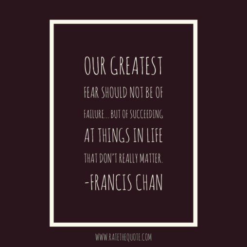 """Our greatest fear should not be of failure… but of succeeding at things in life that don't really matter."" -Francis Chan"