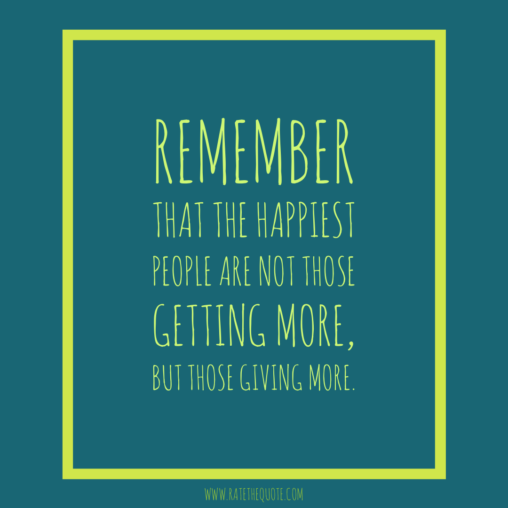 """Remember that the happiest people are not those getting more, but those giving more."" -H. Jackson Brown, Jr."