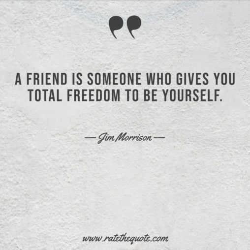 A friend is someone who gives you total freedom to be yourself