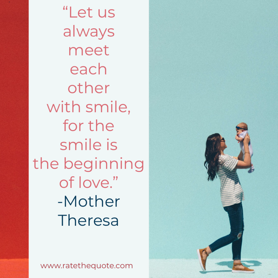 """Let us always meet each other with smile, for the smile is the beginning of love."" -Mother Theresa"