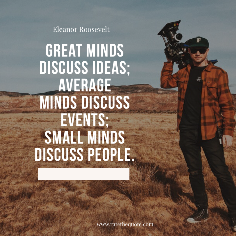 """Great minds discuss ideas; average minds discuss events; small minds discuss people."" -Eleanor Roosevelt"