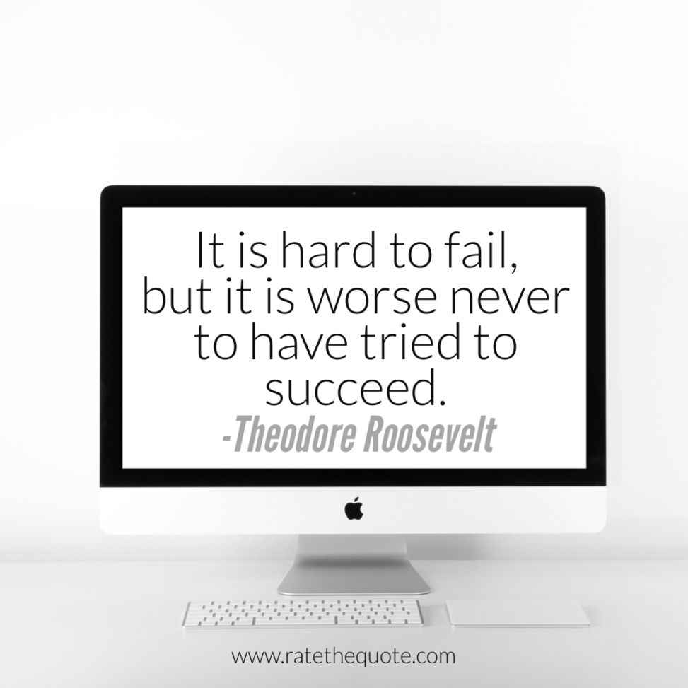 """""""It is hard to fail, but it is worse never to have tried to succeed."""" -Theodore Roosevelt"""
