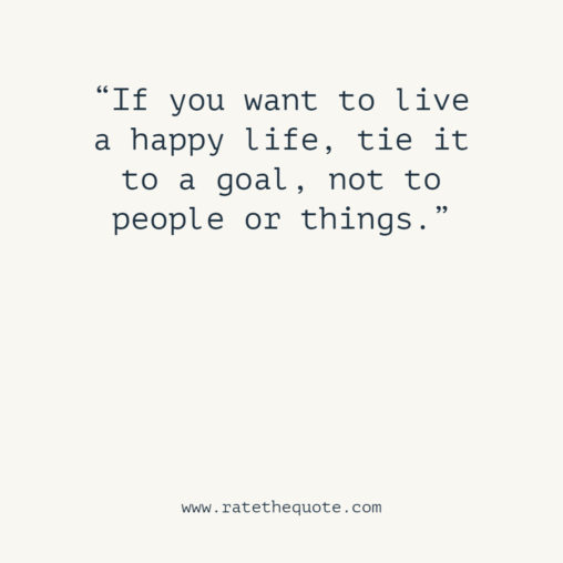 If you want to live a happy life, tie it to a goal, not to people or things