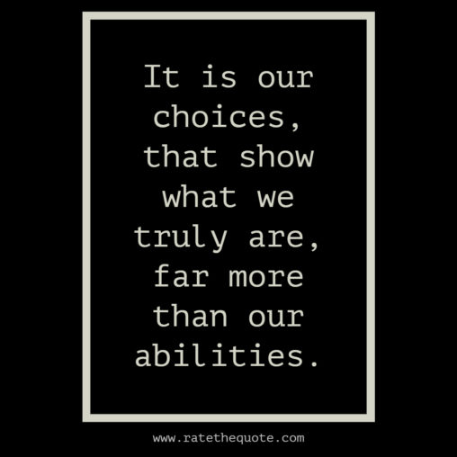 It is our choices, that show what we truly are, far more than our abilities.