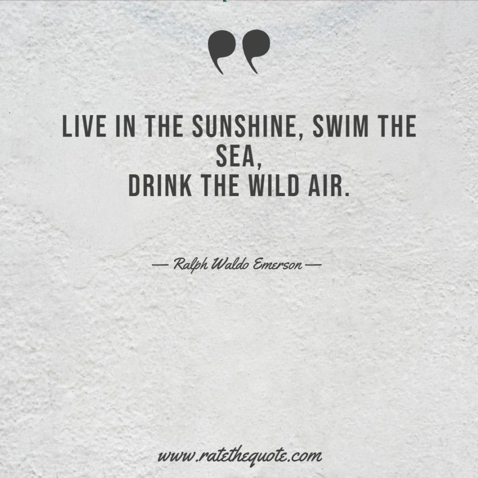 Live in the sunshine, swim the sea, drink the wild air