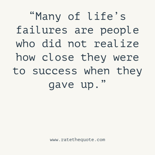 """Many of life's failures are people who did not realize how close they were to success when they gave up."" -Thomas A. Edison"
