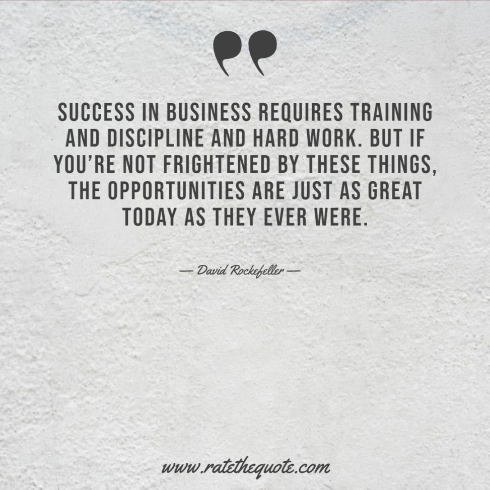 Success in business requires training and discipline and hard work. But if you're not frightened by these things, the opportunities are just as great today as they ever were