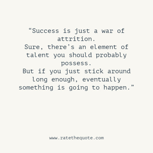 Success is just a war of attrition. Sure, there's an element of talent you should probably possess. But if you just stick around long enough, eventually something is going to happen