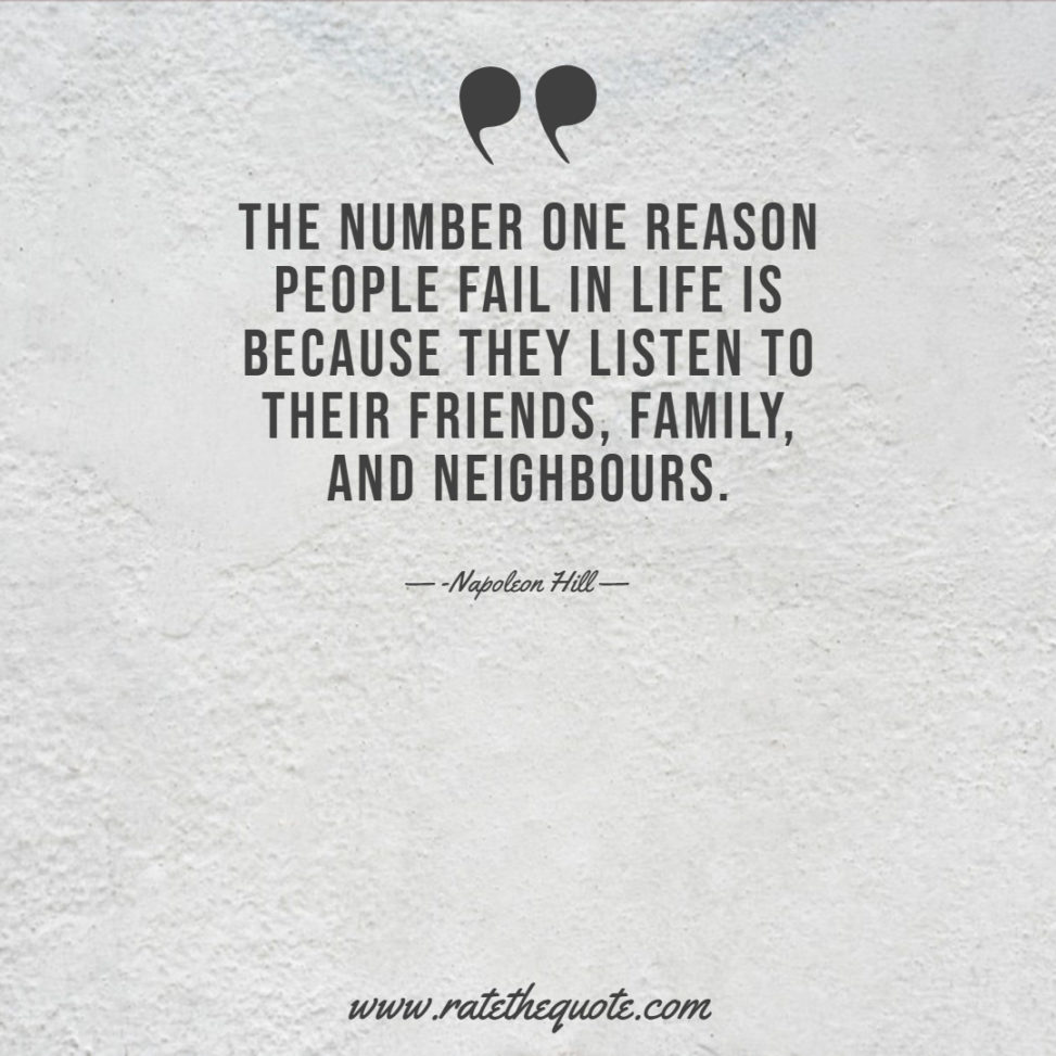 The number one reason people fail in life is because they listen to their friends, family, and neighbours