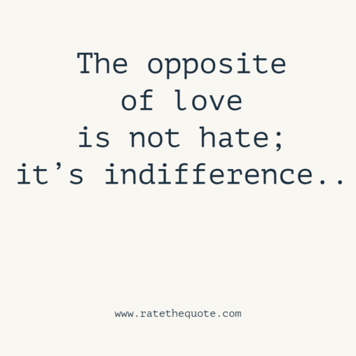 The opposite of love is not hate; it's indifference.