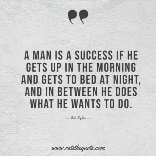 A man is a success if he gets up in the morning and gets to bed at night, and in between he does what he wants to do
