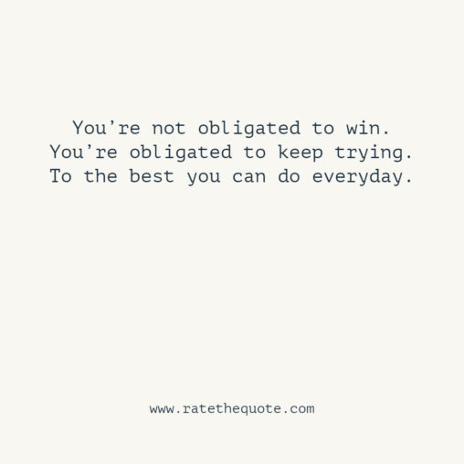 You're not obligated to win. You're obligated to keep trying. To the best you can do everyday