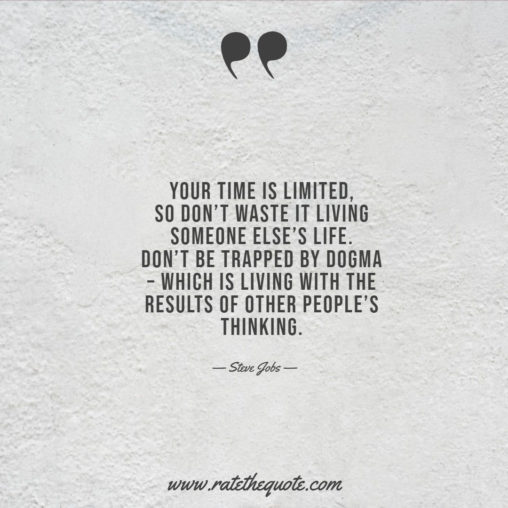 Your time is limited, so don't waste it living someone else's life. Don't be trapped by dogma – which is living with the results of other people's thinking